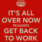 it-s-all-over-now-peasants-get-back-to-work[1]